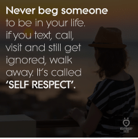 Self respect!: Never beg someone  to be in your life  if you text, call,  visit and still get  ignored, walk  away. It's called  'SELF RESPECT  RELATIONSHIP  RULES Self respect!