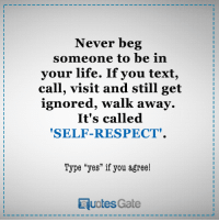 """self respect: Never beg  someone to be in  your life. If you text  call, visit and still get  ignored, walk awa  It's called  """"SELF-RESPECT.  Type """"yes"""" if you agree!  RuotesGate"""
