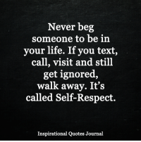 <3: Never beg  someone to be in  your life. If you text,  call, visit and still  get ignored,  walk away. It's  called Self-Respect.  Inspirational Quotes Journal <3