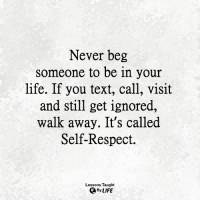 <3: Never beg  someone to be in your  life. If you text, call, visit  and still get ignored,  walk away. It's called  Self-Respect.  Lessons Taught  By LIFE <3