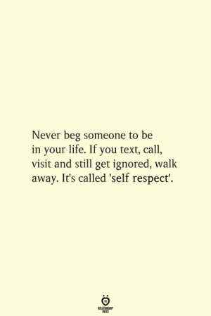 self respect: Never beg someone to be  in your life. If you text, call,  visit and still get ignored, walk  away. It's called 'self respect!  RELATIONSHIP  ES