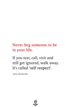 self respect: Never beg someone to be  in your life  If you text, call, visit and  still get ignored, walk away.  It's called 'self respect'  -Steve Wentworth  RELATIONSHIP  ES