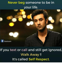 self respect: Never beg someone to be in  your life  ISadcasm  If you text or call and still get ignored,  Walk Away!!  It's called Self Respect.