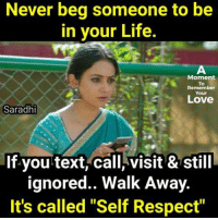 """self respect: Never beg someone to be  in your Life  Moment  To  Remember  Your  Love  Saradhi  If you text, call, visit & still  ignored.. Walk Away.  It's called """"Self Respect"""""""