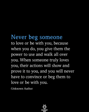 prove it: Never beg someone  to love or be with you, because  when you do, you give them the  power to use and walk all over  you. When someone truly loves  you, their actions will show and  prove it to you, and you will never  have to convince or beg them to  love or be with you.  -Unknown Author  RELATIONSHIP  RULES