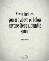 Memes, 🤖, and Brendon Burchard: Never believe  you are above or below  anyone. Keep humble  spirit  Brendon Burchard  POSITIVE  ENERGY Never believe you are above or below anyone. Keep a humble spirit. - Brendon Burchard positiveenergyplus