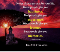 Buddhism: Never blame anyone for your life.  Good people give you  happiness.  Bad people give you  experience.  Worst people give you  lessons.  Best people give you  memories.  e-buddhism com  Type YES if you agree.