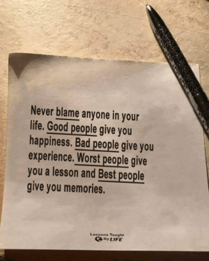 <3: Never blame anyone in your  life. Good people give you  happiness. Bad people give you  experience. Worst people give  you a lesson and Best people  give you memories.  Lessons Taught  By LIFE <3