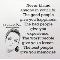 Memes, 🤖, and Blame: Never blame  anyone in your life.  The good people  give you happiness  Adorable Quotes  The bad people  www.Adorablequotes4u.com  give you  experience.  The worst people  give you a lesson  The best people  give you  memories.