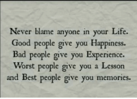 Bad People: Never blame .  Good people give you Happiness.  Bad people give you Experience.  Worst people give you a Lesson  and Best people give you memories.  anyone in your Life