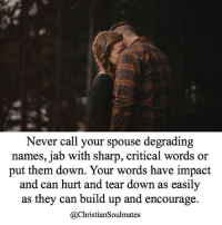 God, Love, and Memes: Never call your spouse degrading  names, jab with sharp, critical words or  put them down. Your words have impact  and can hurt and tear down as easily  as they can build up and encourage  @ChristianSoulmates Always pray for wisdom before you speak, restraint in times of anger and the love of God to prevail in you. Tag your loved one! ❤️