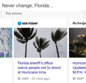 Florida Man, Reddit, and Tumblr: Never change, Florida..  Top stories  USA TODAY  The Newo  Florida sheriff's office  warns people not to shoot  at Hurricane Irma  Hurricar  Updates  M.P.H. V  AMP  AMP - 24 mins ago pastelblackbirds:  tastefullyoffensive:  (via eklemen)  Florida man, where are you?