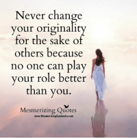 Memes, Quotes, and Wonder: Never change  your originali  for the sake of  others because  no one can play  your role better  than you  Mesmerizing Quotes  www.MesmerizingQuotes4u.com Wonderful Quotes