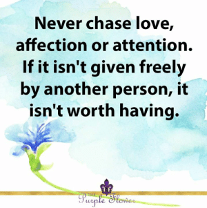 <3: Never chase love,  affection or attention.  If it isn't given freely  by another person, it  isn't worth having.  THE  Purple Slower <3