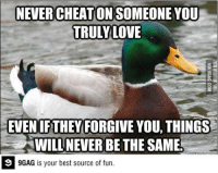 9gag, Android, and Dank: NEVER CHEATON  TRULY LOVE  EVEN IFTHEY FORGIVE YOU, THINGS  WILL NEVER BE THE SAME  9 9GAG is your best source of fun. True story bro. http://9gag.com/gag/7105512?ref=fbp  Best fun on your Android now: http://9gag.com/android