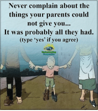 Memes, Parents, and Appreciate: Never complain about the  things your parents could  not give you.  It was probably all they had.  (type 'yes' if you agree  Understand in Understanding Compassion <3  Appreciate Your Parents.  You'll Never Know The Sacrifices They Made For You <3