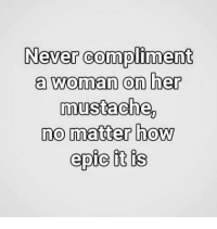 Dank, Never, and 🤖: Never compliment  a woman on her  mustache,  no matter how  epic it is