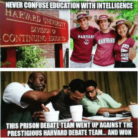 <p>Education Vs. Intelligence.</p>: NEVER CONFUSE EDUCATION WITH INTELLIGENCE  HARVARD UNIVERSITY  DIVISION OF  CONTINUINGDUHAARHVAH  THIS PRISON DEBATE TEAM WENT UPAGAINST THE  PRESTIGIOUS HARVARD DEBATE TEAM...AND WON <p>Education Vs. Intelligence.</p>