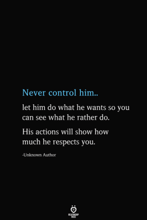 Control, Never, and How: Never control him..  let him do what he wants so you  can see what he rather do.  His actions will show how  much he respects you.  -Unknown Author  BELATIONSHIP  ES