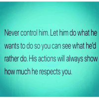 Via:@lieinlove: Never control him. Let him do what he  wants to do so you can see what hed  rather do. His actions will always show  how much he respects you. Via:@lieinlove