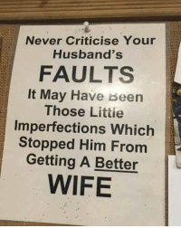This made me laugh: Never Criticise Your  Husband's  FAULTS  It May Have been  Those Littie  Imperfections Which  Stopped Him From  Getting A Better  WIFE This made me laugh