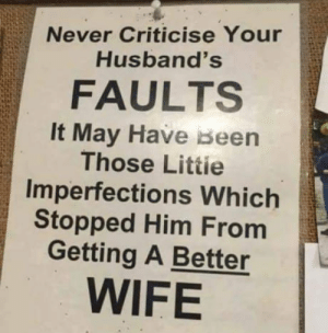 Sting, Wife, and Never: Never Criticise Your  Husband's  FAULTS  It May Have Been  Those Littie  Imperfections Which  Stopped Him From  Getting A Better  WIFE This ought to sting a little