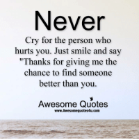 """Never  Cry for the person who  hurts you. Just smile and say  """"Thanks for giving me the  chance to find someone  better than you.  Awesome Quotes  www. Awesome quotes4u.com"""