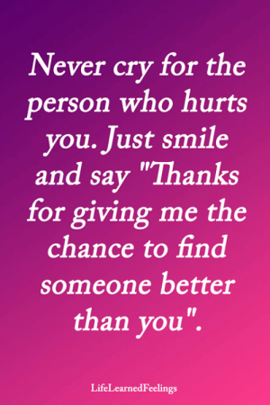 "Memes, Smile, and Never: Never cry for the  person who hurts  you. Just smile  and say ""Thanks  for giving me the  chance to find  someone better  than you"".  LifeLearnedFeelings"