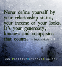 Book, Define, and Relationship Status: Never define yourself by  your relationship status,  your income or your looks.  itiveoutlooksblog.com  It's your generosity,  kindness and compassion  that counts.  Brigitte Nicole  W WW PO S I T I VE0 UTL00 K S B LOG COM Hit Like or Share - www.dodinsky.com/gift-book - IN THE GARDEN OF THOUGHTS (NY Times bestseller) is available at all major bookstores.