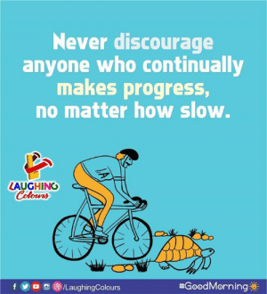 Good Morning :): Never discourage  anyone who continually  makes progress,  no matter how slow.  LAUGHING  olowrs  foa /LaughingColours  #GoodMorning券|  0 Good Morning :)