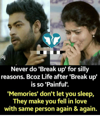 silly: Never do 'Break up' for silly  reasons. Bcoz Life after 'Break up  is so 'Painful'.  Memories' don't let you sleep,  They make you fell in love  with same person again & again.