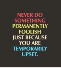 foolish: NEVER DO  SOMETHING  PERMANENTLY  FOOLISH  JUST BECAUSE  YOU ARE  TEMPORARILY  UPSET.