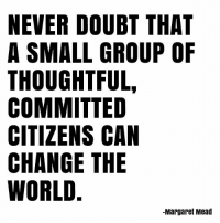 Memes, World, and Doubt: NEVER DOUBT THAT  A SMALL GROUP OF  THOUGHTFUL,  COMMITTED  CITIZENS CAN  CHANGE THE  WORLD  -Margaret Mead Exactly!! 💕 govegan vegansofig mercyforanimals quotes tuesdaymotivation loveanimals changetheworld