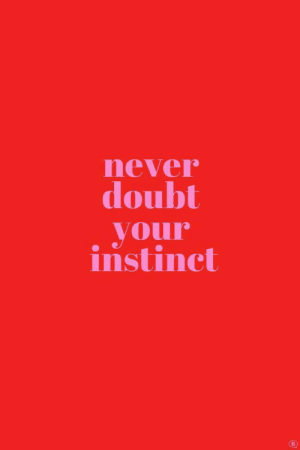 instinct: never  doubt  your  instinct