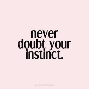 instinct: Never  doubt your  instinct  @_TYPELIKEAGIRL