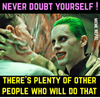 NEVER DOUBT YOURSELF!  THERE'S PLENTY OF OTHER  PEOPLE WHO WILL DO THAT Oh ! thats true !!