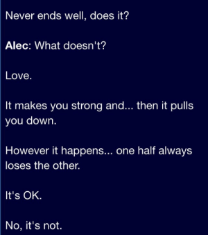 Life, Love, and Quotes: Never ends well, does it?  Alec: What doesn't?  Love  It makes you strong and... then it pulls  you down.  However it happens... one half always  loses the other.  It's OK.  No, it's not. Never ends well, does it?   Follow for more relatable love and life quotes!!