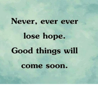 Never Ever: Never, ever ever  lose hope.  Good things will  Comme Soon