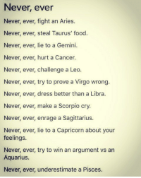 Never Ever: Never, ever  Never, ever, fight an Aries.  Never, ever, steal Taurus' food  Never, ever, lie to a Gemini.  Never, ever, hurt a Cancer.  Never, ever, challenge a Leo.  Never, ever, try to prove a Virgo wrong  Never, ever, dress better than a Libra.  Never, ever, make a Scorpio cry.  Never, ever, enrage a Sagittarius.  Never, ever, lie to a Capricorn about your  feelings.  Never, ever, try to win an argument vs an  Aquarius.  Never, ever, underestimate a Pisces.