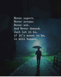 let it be: Never expect.  Never assume.  Never ask  And Never demand.  Just let it be,  if it's meant to be,  it will happen.