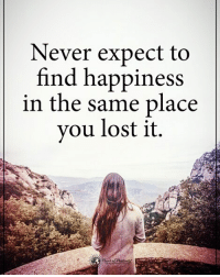 Memes, Lost, and Happiness: Never expect to  find happiness  in the same place  you lost it. Type YES if you agree. Never expect to find happiness in the same place you lost it. powerofpositivity