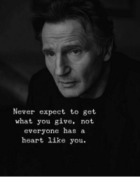 Heart, Never, and You: Never expect to get  what you give, not  everyone has a  heart like you.
