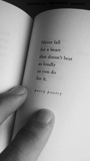 Fall, Heart, and Never: Never fall  for a heart  that doesn't beat  as loudly  as you do  for it.  perry poetry