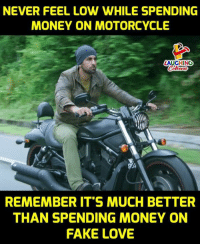 Motorcycle: NEVER FEEL LOW WHILE SPENDING  MONEY ON MOTORCYCLE  LAUGHING  REMEMBER IT'S MUCH BETTER  THAN SPENDING MONEY ON  FAKE LOVE