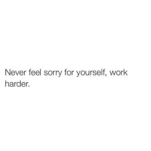 Work Harder: Never feel sorry for yourself, work  harder.