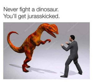 Phone is still full. Enjoy #2 with your #2: Never fight a dinosaur.  You'll get jurasskicked.  depositphotos  positotatos  depositphotos  &positohatos  Imote Phone is still full. Enjoy #2 with your #2