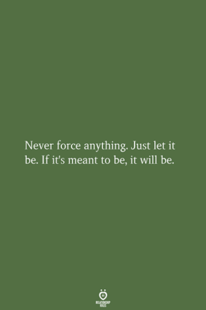 let it be: Never force anything. Just let it  be. If it's meant to be, it will be.  RELATIONSHIP  LES
