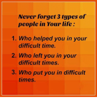 Life, Memes, and Help: Never forget 3 types of  people in Your life  1. Who helped you in your  difficult time.  2. Who left you in your  difficult times.  3. Who put you in difficult  times
