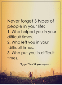 Memes, 🤖, and Never Forget: Never forget 3 types of  people in your life:  1. Who helped you in your  difficult times.  2. Who left you in your  difficult times.  3. Who put you in difficult  times.  Type 'Yes' if you agree <3