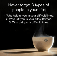 Life, Memes, and Help: Never forget 3 types of  people in your life:  1.Who helped you in your difficult times.  2. Who left you in your difficult times.  3. Who put you in difficult times.